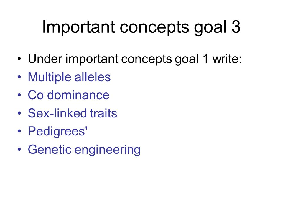 Important concepts goal 3 Under important concepts goal 1 write: Multiple alleles Co dominance Sex-linked traits Pedigrees Genetic engineering