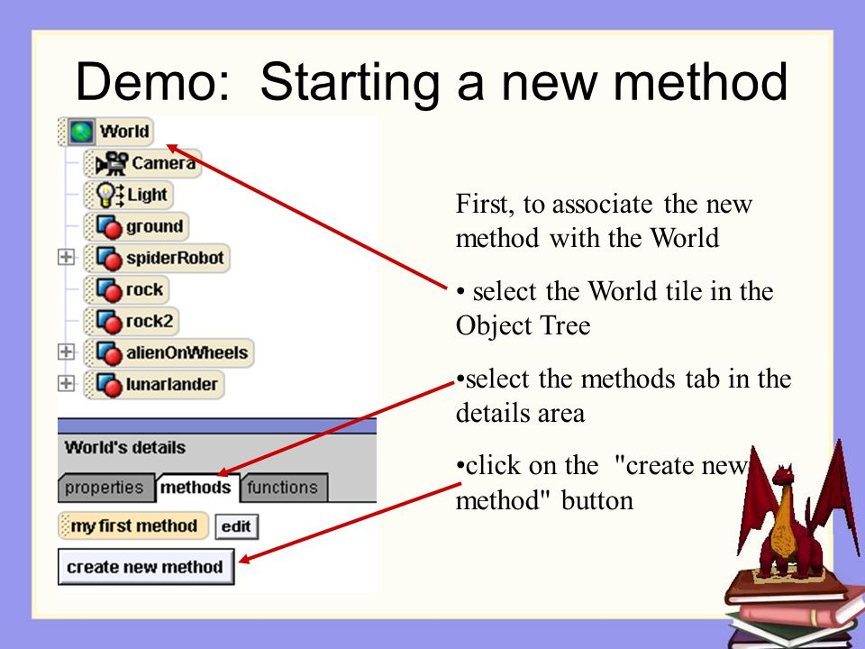 Demo: Starting a new method First, to associate the new method with the World select the World tile in the Object Tree select the methods tab in the details area click on the create new method button