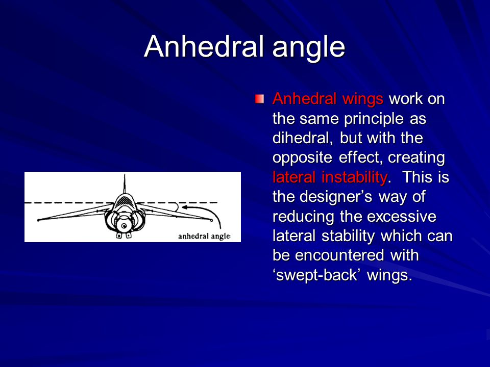 Anhedral angle Anhedral wings work on the same principle as dihedral, but with the opposite effect, creating lateral instability. This is the designer
