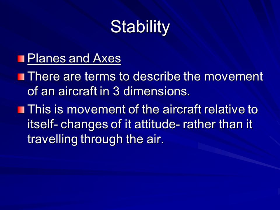 Stability Planes and Axes There are terms to describe the movement of an aircraft in 3 dimensions. This is movement of the aircraft relative to itself