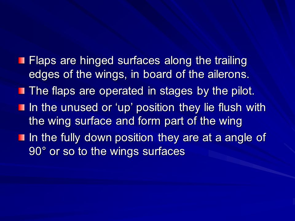 Flaps are hinged surfaces along the trailing edges of the wings, in board of the ailerons. The flaps are operated in stages by the pilot. In the unuse