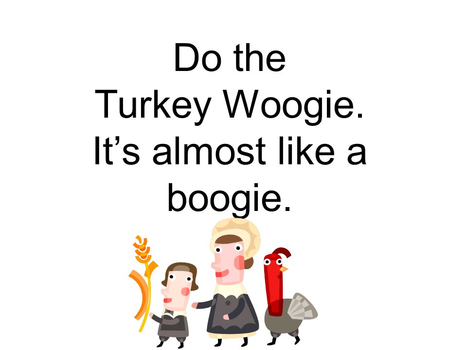 Do the Turkey Woogie. It's almost like a boogie.