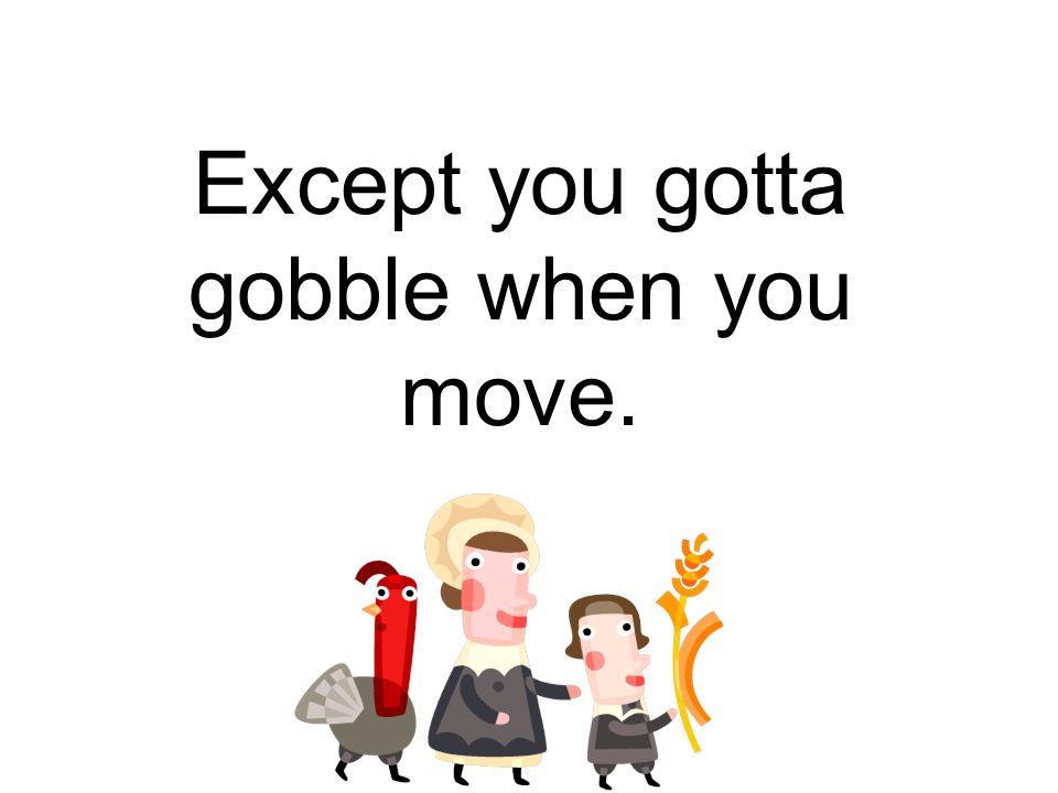 Except you gotta gobble when you move.