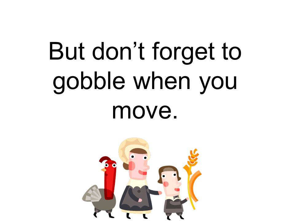 But don't forget to gobble when you move.