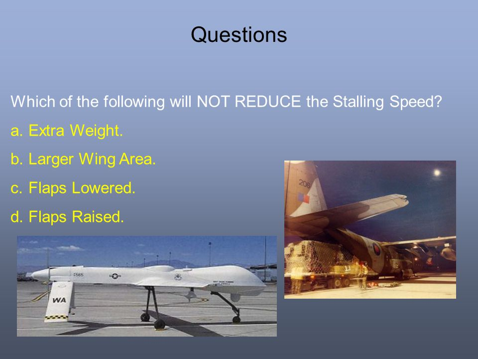 Questions Which of the following will NOT REDUCE the Stalling Speed? a.Extra Weight. b.Larger Wing Area. c.Flaps Lowered. d.Flaps Raised.
