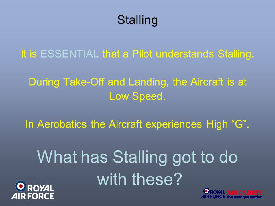 Stalling It is ESSENTIAL that a Pilot understands Stalling. During Take-Off and Landing, the Aircraft is at Low Speed. In Aerobatics the Aircraft expe