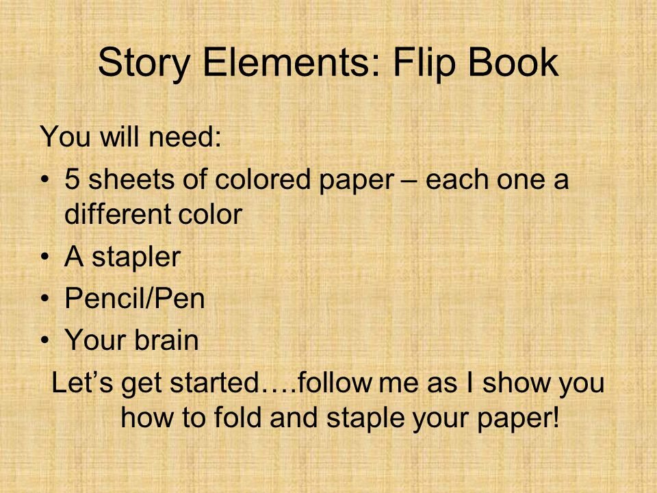 Story Elements: Flip Book You will need: 5 sheets of colored paper – each one a different color A stapler Pencil/Pen Your brain Let's get started….fol