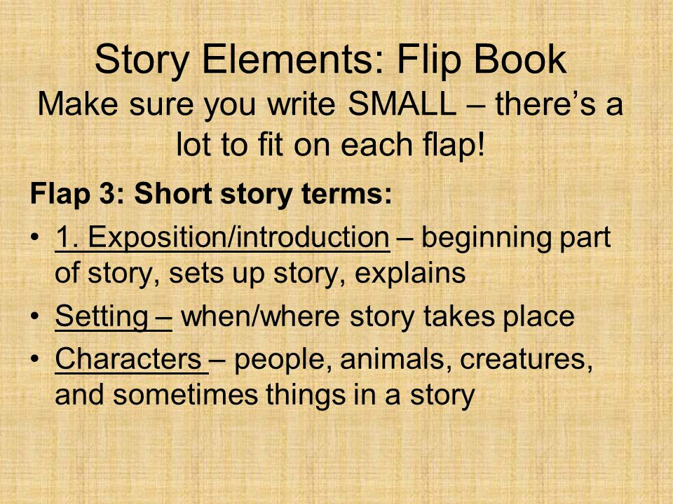 Story Elements: Flip Book Make sure you write SMALL – there's a lot to fit on each flap! Flap 3: Short story terms: 1. Exposition/introduction – begin