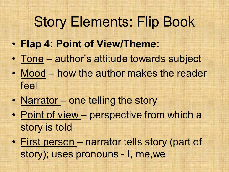 Story Elements: Flip Book Flap 4: Point of View/Theme: Tone – author's attitude towards subject Mood – how the author makes the reader feel Narrator –