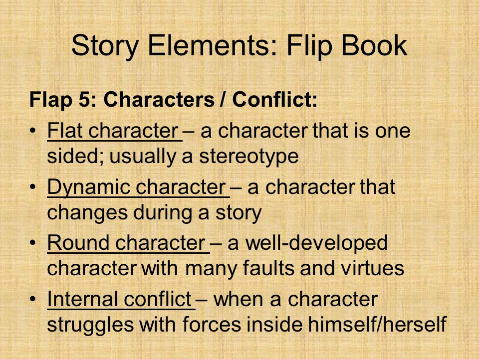 Story Elements: Flip Book Flap 5: Characters / Conflict: Flat character – a character that is one sided; usually a stereotype Dynamic character – a ch