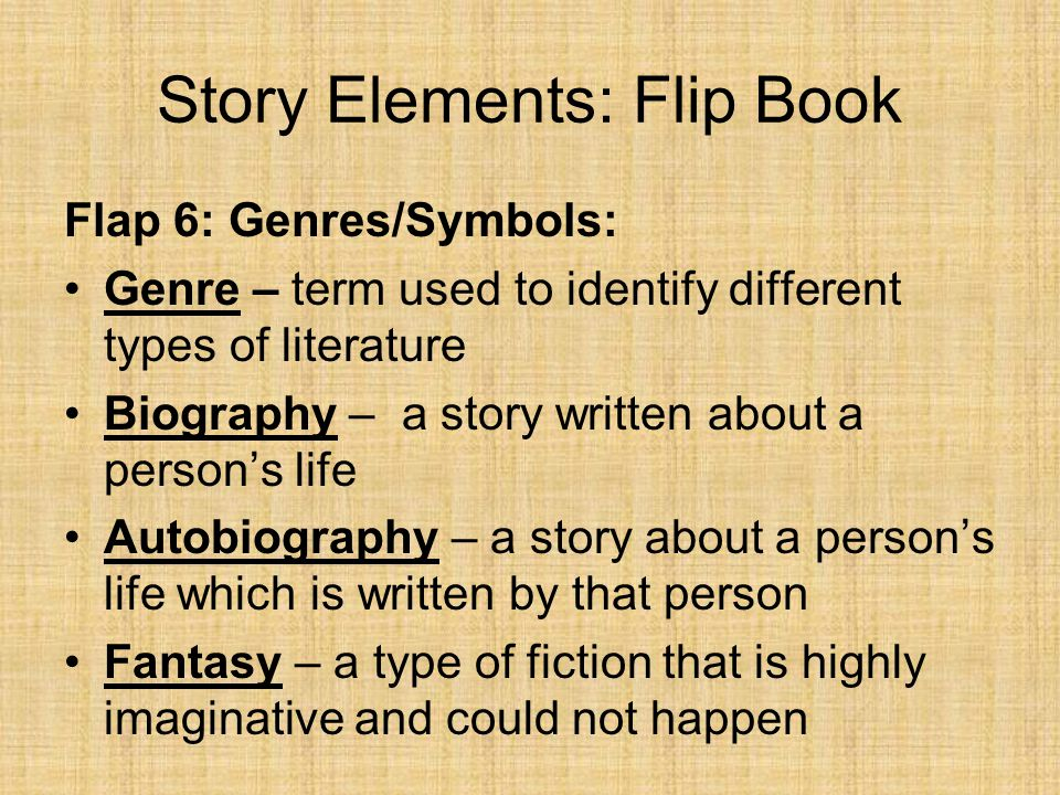Story Elements: Flip Book Flap 6: Genres/Symbols Science fiction – fiction that takes place in the future or in another galaxy/universe Historical fiction - fiction that takes place in a factual historic setting; realistic for time Realistic fiction – fiction that takes place in a realistic setting and could actually happen in the modern world