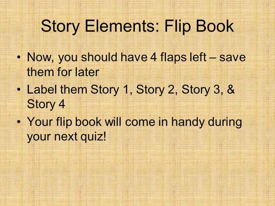 Story Elements: Flip Book Now, you should have 4 flaps left – save them for later Label them Story 1, Story 2, Story 3, & Story 4 Your flip book will