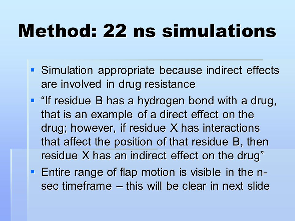Method: 22 ns simulations  Simulation appropriate because indirect effects are involved in drug resistance  If residue B has a hydrogen bond with a drug, that is an example of a direct effect on the drug; however, if residue X has interactions that affect the position of that residue B, then residue X has an indirect effect on the drug  Entire range of flap motion is visible in the n- sec timeframe – this will be clear in next slide