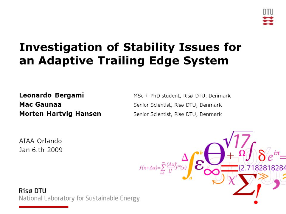 Investigation of Stability Issues for an Adaptive Trailing Edge System Leonardo Bergami MSc + PhD student, Risø DTU, Denmark Mac Gaunaa Senior Scientist, Risø DTU, Denmark Morten Hartvig Hansen Senior Scientist, Risø DTU, Denmark AIAA Orlando Jan 6.th 2009