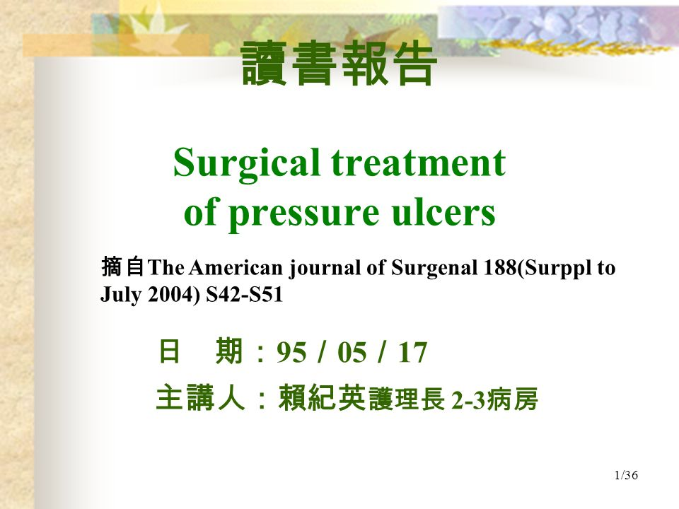 1/36 日 期: 95 / 05 / 17 主講人:賴紀英 護理長 2-3 病房 讀書報告 Surgical treatment of pressure ulcers 摘自 The American journal of Surgenal 188(Surppl to July 2004) S42-S51