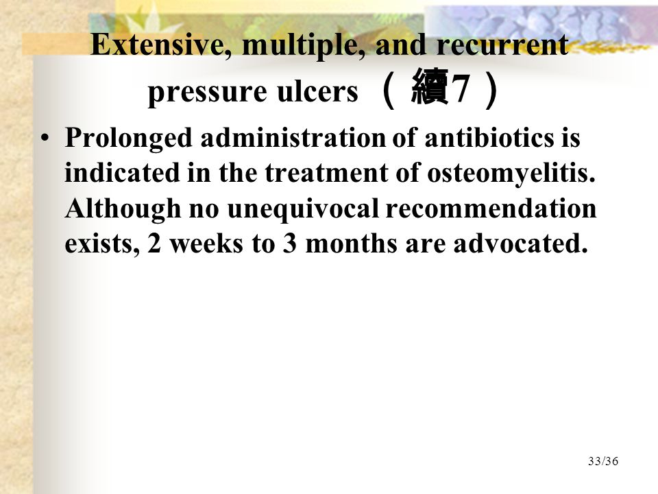 33/36 Extensive, multiple, and recurrent pressure ulcers (續 7 ) Prolonged administration of antibiotics is indicated in the treatment of osteomyelitis.