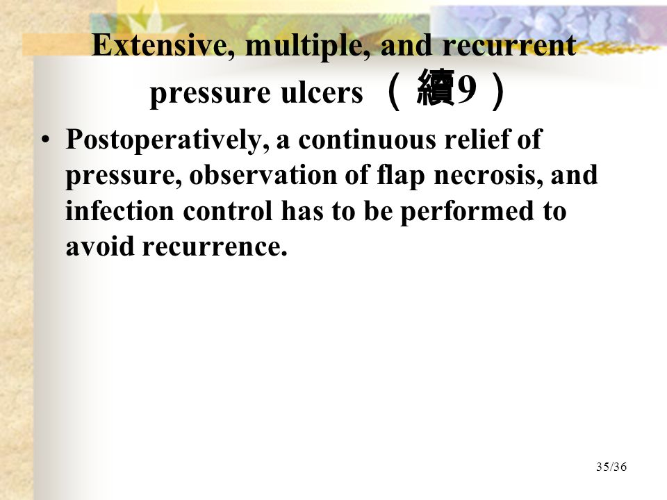 35/36 Extensive, multiple, and recurrent pressure ulcers (續 9 ) Postoperatively, a continuous relief of pressure, observation of flap necrosis, and infection control has to be performed to avoid recurrence.