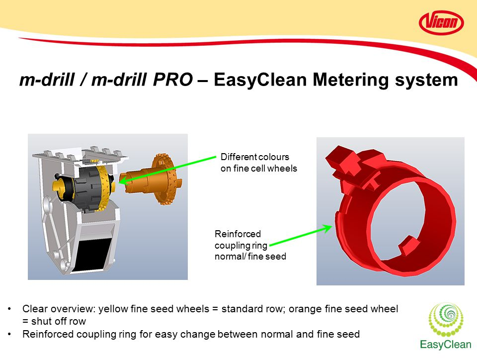 m-drill / m-drill PRO – EasyClean Metering system Different colours on fine cell wheels Reinforced coupling ring normal/ fine seed Clear overview: yellow fine seed wheels = standard row; orange fine seed wheel = shut off row Reinforced coupling ring for easy change between normal and fine seed