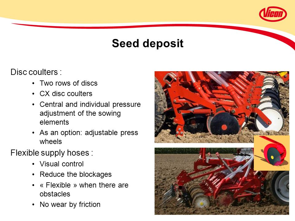 Disc coulters : Two rows of discs CX disc coulters Central and individual pressure adjustment of the sowing elements As an option: adjustable press wheels Flexible supply hoses : Visual control Reduce the blockages « Flexible » when there are obstacles No wear by friction Seed deposit
