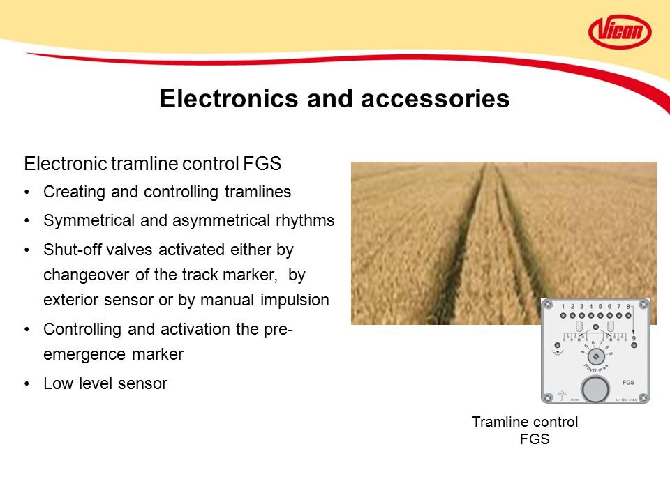 Electronic tramline control FGS Creating and controlling tramlines Symmetrical and asymmetrical rhythms Shut-off valves activated either by changeover of the track marker, by exterior sensor or by manual impulsion Controlling and activation the pre- emergence marker Low level sensor Electronics and accessories Tramline control FGS
