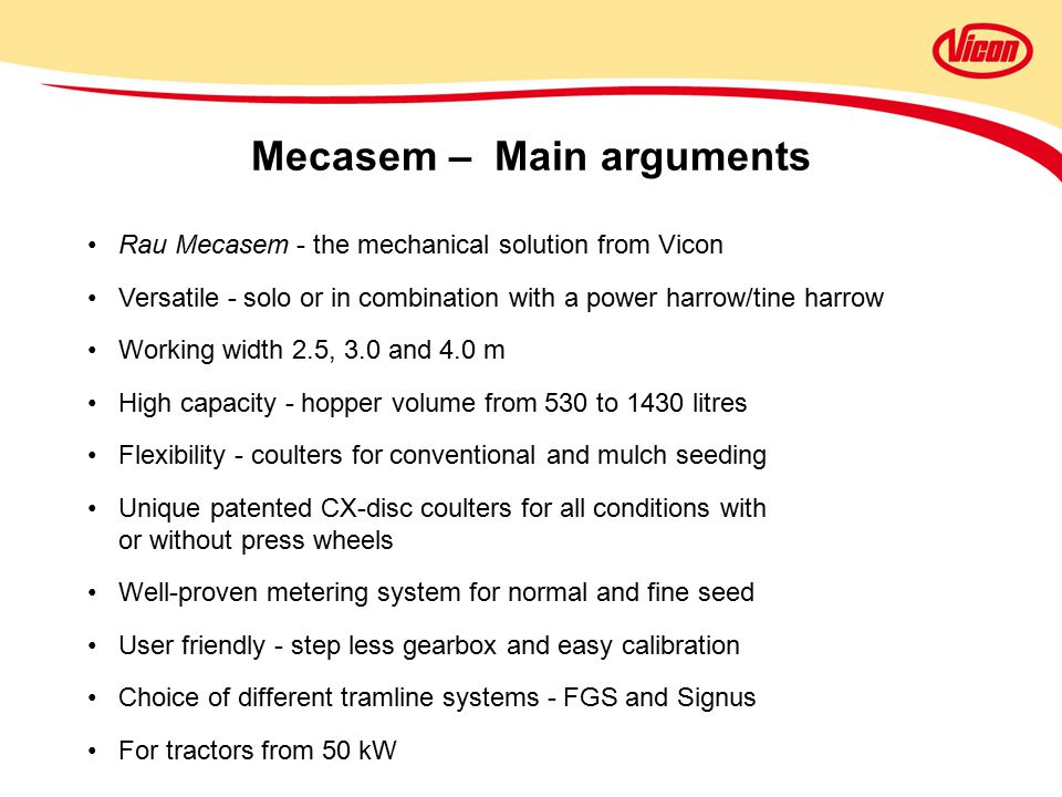 Mecasem – Main arguments Rau Mecasem - the mechanical solution from Vicon Versatile - solo or in combination with a power harrow/tine harrow Working width 2.5, 3.0 and 4.0 m High capacity - hopper volume from 530 to 1430 litres Flexibility - coulters for conventional and mulch seeding Unique patented CX-disc coulters for all conditions with or without press wheels Well-proven metering system for normal and fine seed User friendly - step less gearbox and easy calibration Choice of different tramline systems - FGS and Signus For tractors from 50 kW