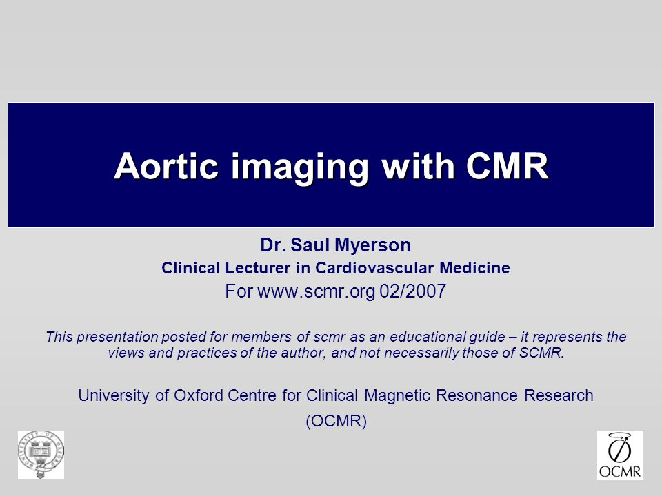 Aortic imaging with CMR Dr. Saul Myerson Clinical Lecturer in Cardiovascular Medicine For www.scmr.org 02/2007 This presentation posted for members of