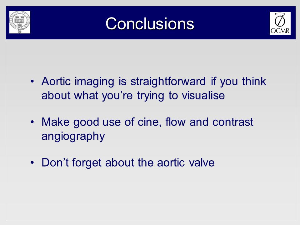 Conclusions Aortic imaging is straightforward if you think about what you're trying to visualise Make good use of cine, flow and contrast angiography