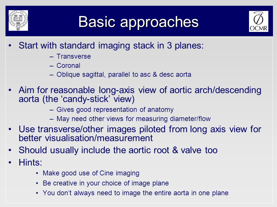 Basic approaches Start with standard imaging stack in 3 planes: –Transverse –Coronal –Oblique sagittal, parallel to asc & desc aorta Aim for reasonabl