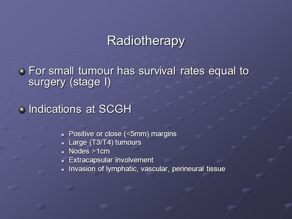 Radiotherapy For small tumour has survival rates equal to surgery (stage I) Indications at SCGH Positive or close (<5mm) margins Positive or close (<5