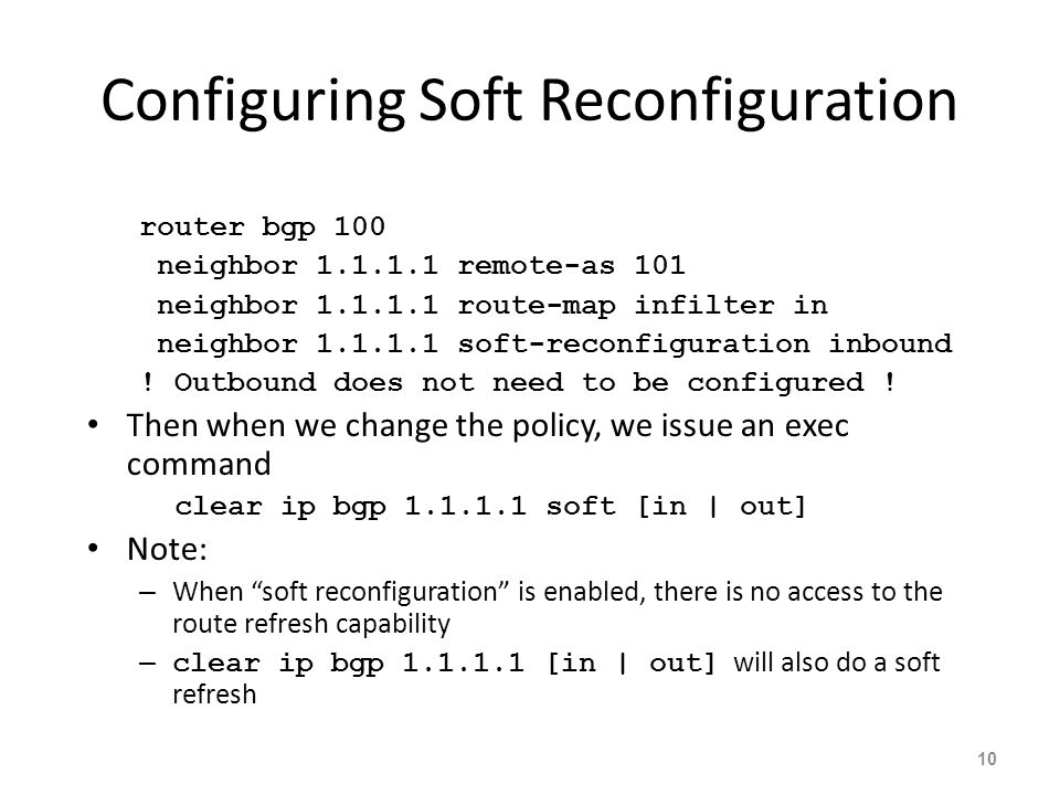 Configuring Soft Reconfiguration router bgp 100 neighbor 1.1.1.1 remote-as 101 neighbor 1.1.1.1 route-map infilter in neighbor 1.1.1.1 soft-reconfiguration inbound .