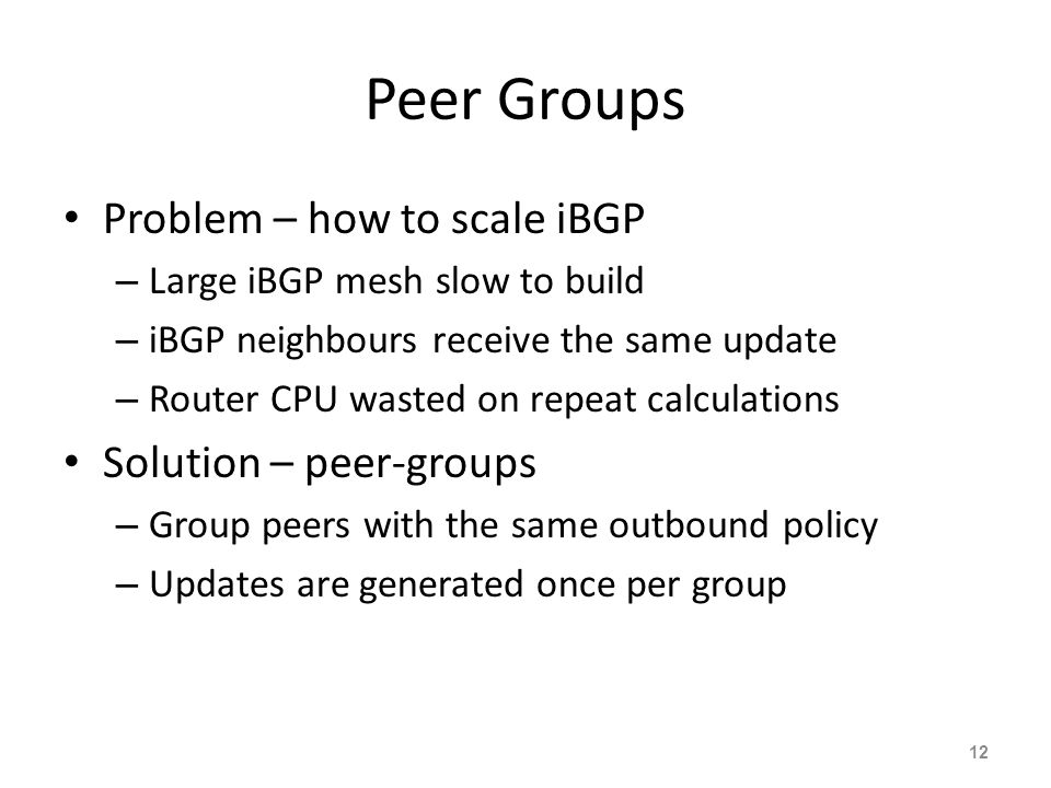 Peer Groups Problem – how to scale iBGP – Large iBGP mesh slow to build – iBGP neighbours receive the same update – Router CPU wasted on repeat calculations Solution – peer-groups – Group peers with the same outbound policy – Updates are generated once per group 12