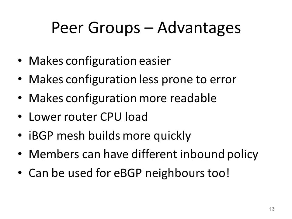 Peer Groups – Advantages Makes configuration easier Makes configuration less prone to error Makes configuration more readable Lower router CPU load iBGP mesh builds more quickly Members can have different inbound policy Can be used for eBGP neighbours too.