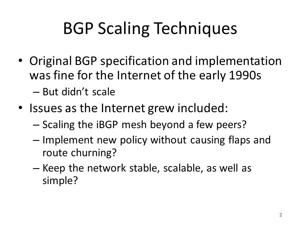 Original BGP specification and implementation was fine for the Internet of the early 1990s – But didn't scale Issues as the Internet grew included: – Scaling the iBGP mesh beyond a few peers.