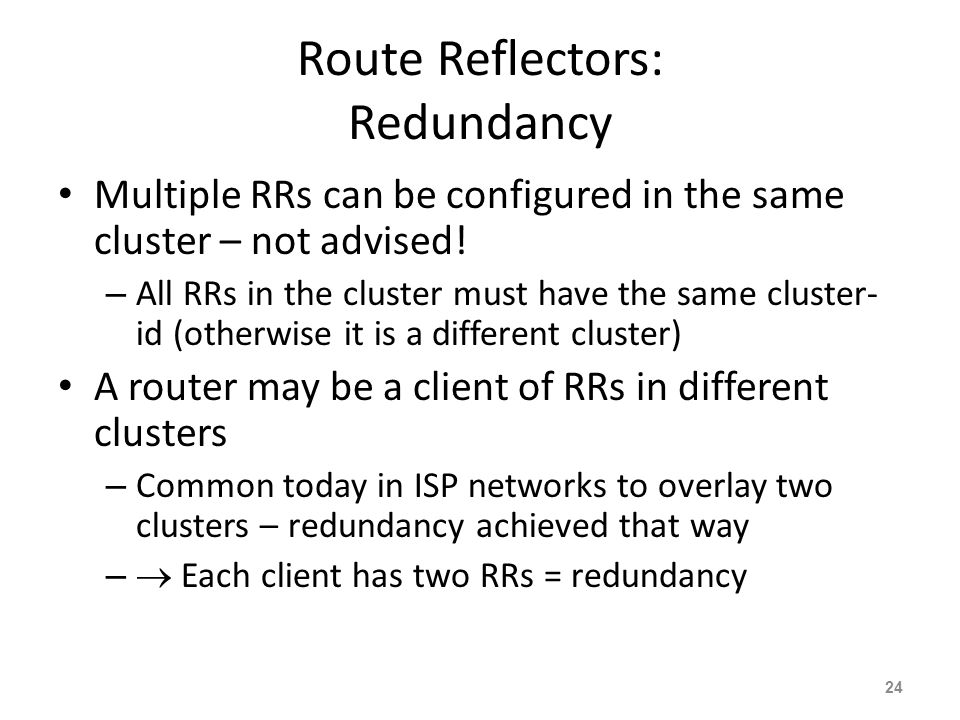 Route Reflectors: Redundancy Multiple RRs can be configured in the same cluster – not advised.