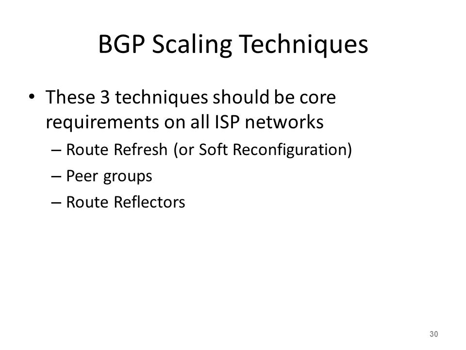 BGP Scaling Techniques These 3 techniques should be core requirements on all ISP networks – Route Refresh (or Soft Reconfiguration) – Peer groups – Route Reflectors 30