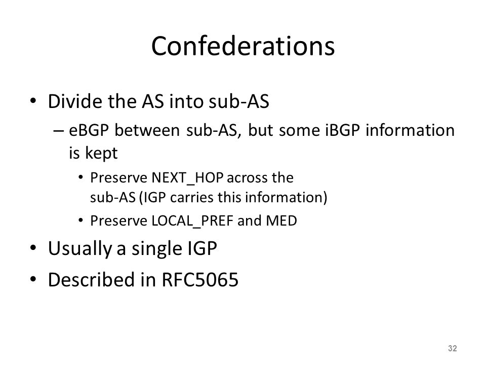 Confederations Divide the AS into sub-AS – eBGP between sub-AS, but some iBGP information is kept Preserve NEXT_HOP across the sub-AS (IGP carries this information) Preserve LOCAL_PREF and MED Usually a single IGP Described in RFC5065 32