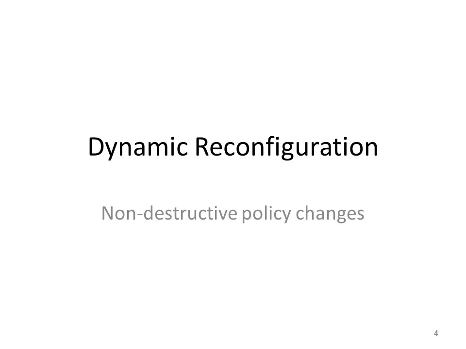 Dynamic Reconfiguration Non-destructive policy changes 4