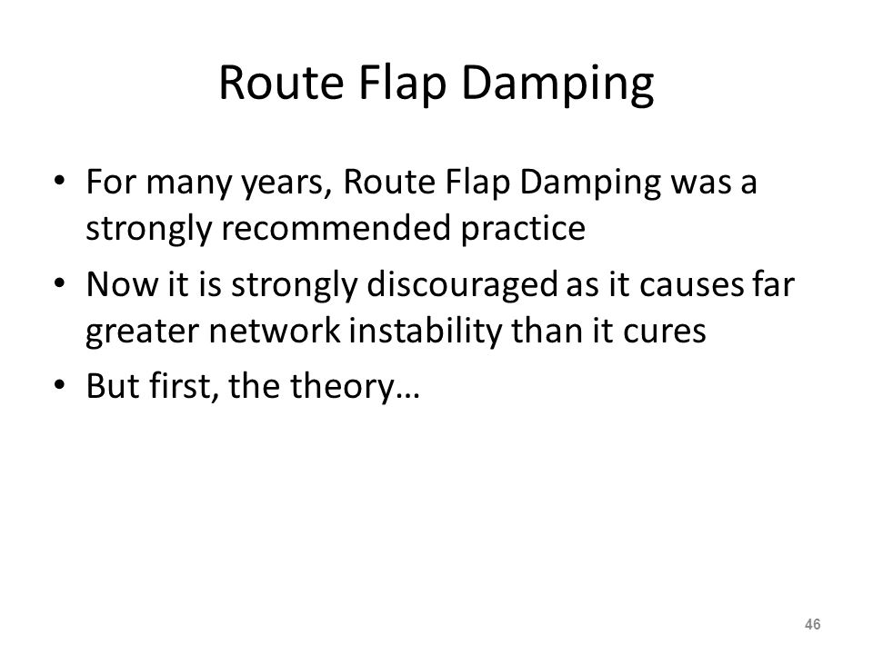 Route Flap Damping For many years, Route Flap Damping was a strongly recommended practice Now it is strongly discouraged as it causes far greater network instability than it cures But first, the theory… 46