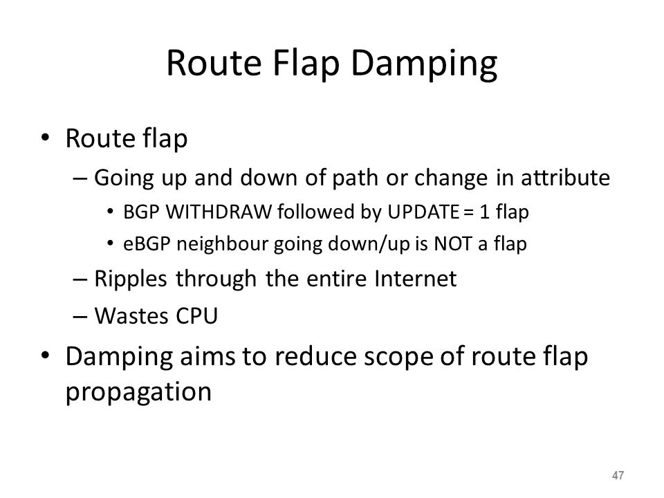 Route Flap Damping Route flap – Going up and down of path or change in attribute BGP WITHDRAW followed by UPDATE = 1 flap eBGP neighbour going down/up is NOT a flap – Ripples through the entire Internet – Wastes CPU Damping aims to reduce scope of route flap propagation 47