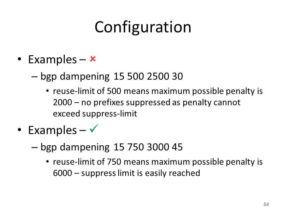Configuration Examples –  – bgp dampening 15 500 2500 30 reuse-limit of 500 means maximum possible penalty is 2000 – no prefixes suppressed as penalty cannot exceed suppress-limit Examples – – bgp dampening 15 750 3000 45 reuse-limit of 750 means maximum possible penalty is 6000 – suppress limit is easily reached 54