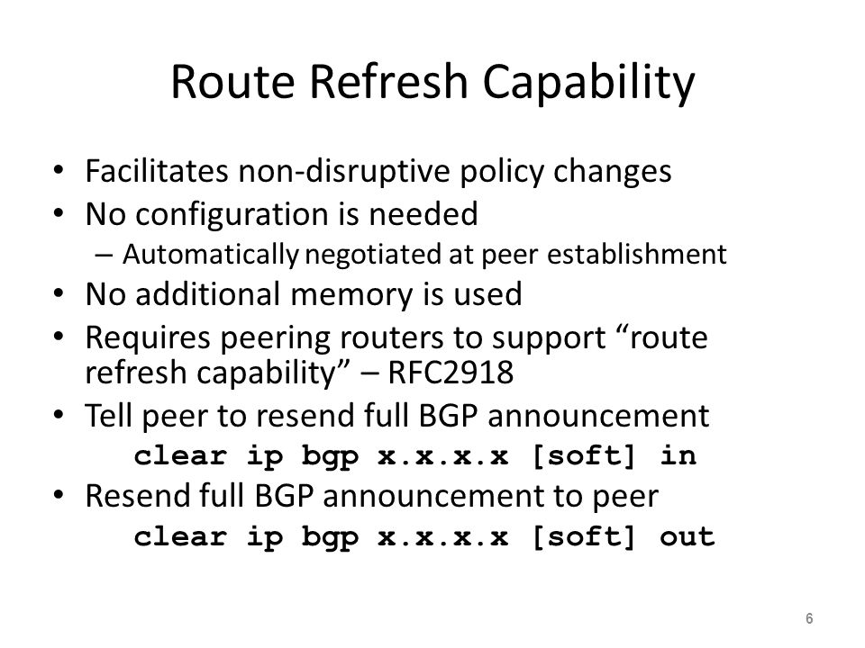 Route Refresh Capability Facilitates non-disruptive policy changes No configuration is needed – Automatically negotiated at peer establishment No additional memory is used Requires peering routers to support route refresh capability – RFC2918 Tell peer to resend full BGP announcement clear ip bgp x.x.x.x [soft] in Resend full BGP announcement to peer clear ip bgp x.x.x.x [soft] out 6