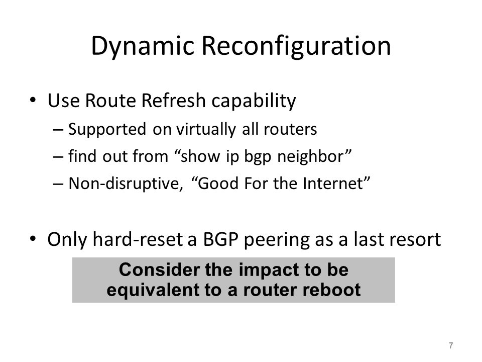 Dynamic Reconfiguration Use Route Refresh capability – Supported on virtually all routers – find out from show ip bgp neighbor – Non-disruptive, Good For the Internet Only hard-reset a BGP peering as a last resort 7 Consider the impact to be equivalent to a router reboot