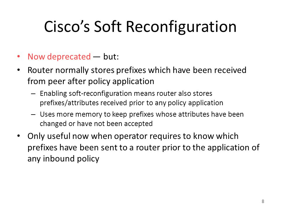 Cisco's Soft Reconfiguration Now deprecated — but: Router normally stores prefixes which have been received from peer after policy application – Enabling soft-reconfiguration means router also stores prefixes/attributes received prior to any policy application – Uses more memory to keep prefixes whose attributes have been changed or have not been accepted Only useful now when operator requires to know which prefixes have been sent to a router prior to the application of any inbound policy 8
