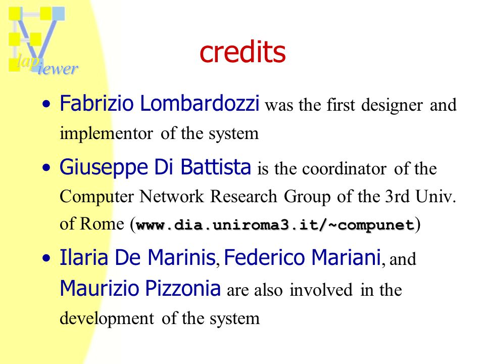 lap iewer credits Fabrizio Lombardozzi was the first designer and implementor of the system www.dia.uniroma3.it/~compunetGiuseppe Di Battista is the coordinator of the Computer Network Research Group of the 3rd Univ.