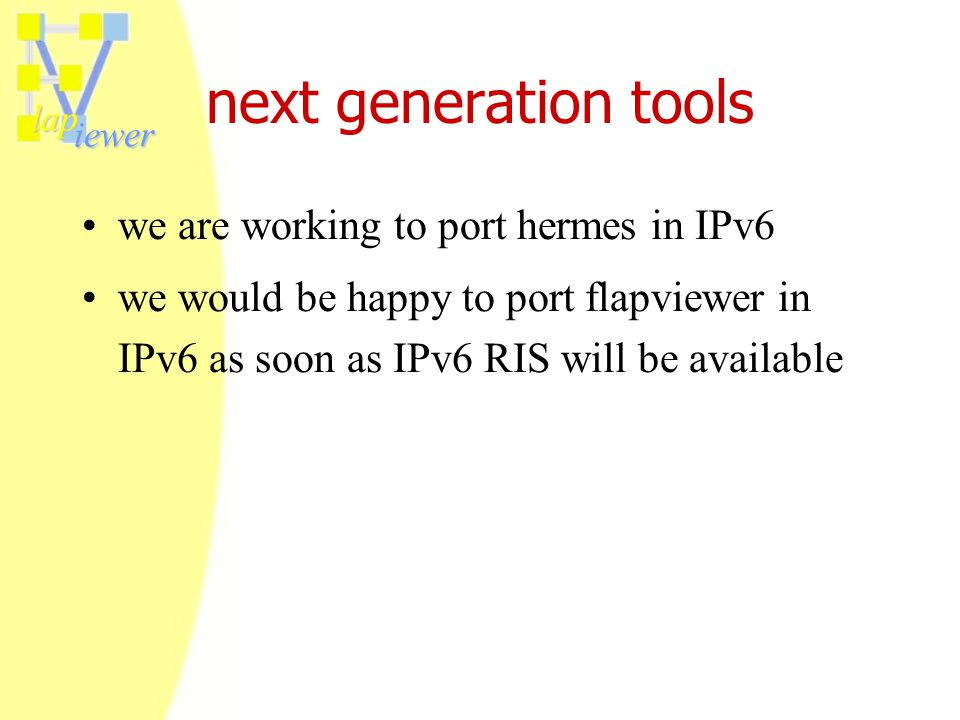 lap iewer next generation tools we are working to port hermes in IPv6 we would be happy to port flapviewer in IPv6 as soon as IPv6 RIS will be available