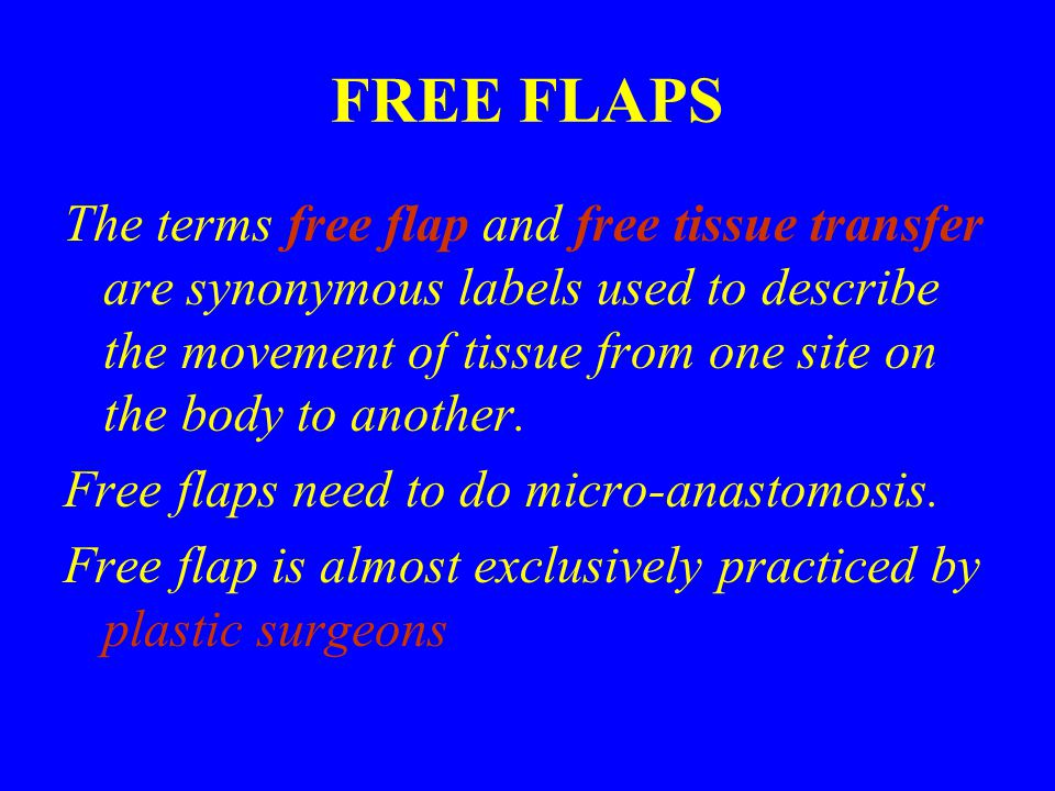 FREE FLAPS The terms free flap and free tissue transfer are synonymous labels used to describe the movement of tissue from one site on the body to another.