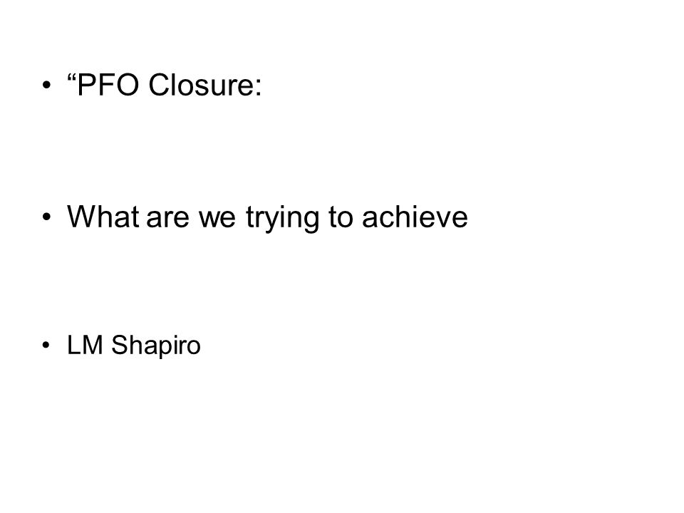 PFO Closure: What are we trying to achieve LM Shapiro