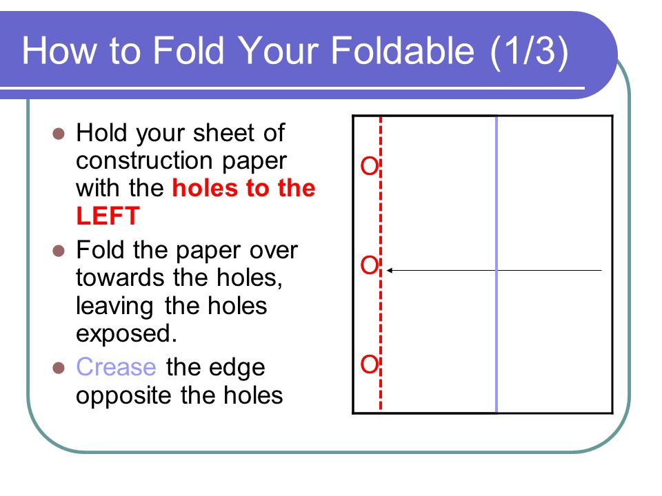 How to Fold Your Foldable (1/3) Hold your sheet of construction paper with the holes to the LEFT Fold the paper over towards the holes, leaving the holes exposed.
