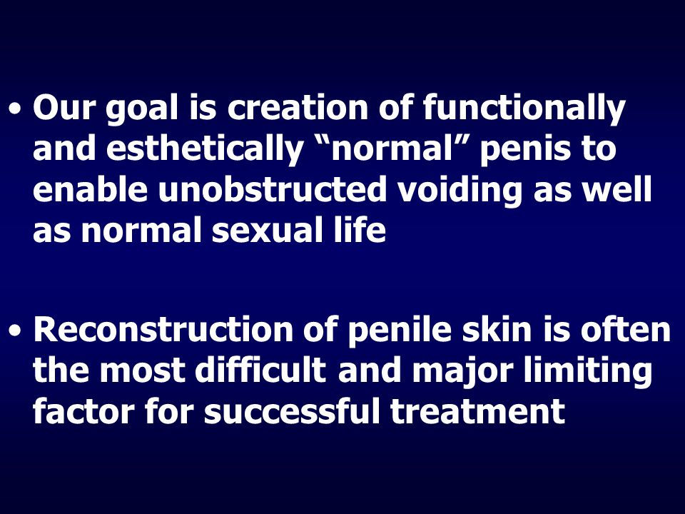 Our goal is creation of functionally and esthetically normal penis to enable unobstructed voiding as well as normal sexual life Reconstruction of penile skin is often the most difficult and major limiting factor for successful treatment