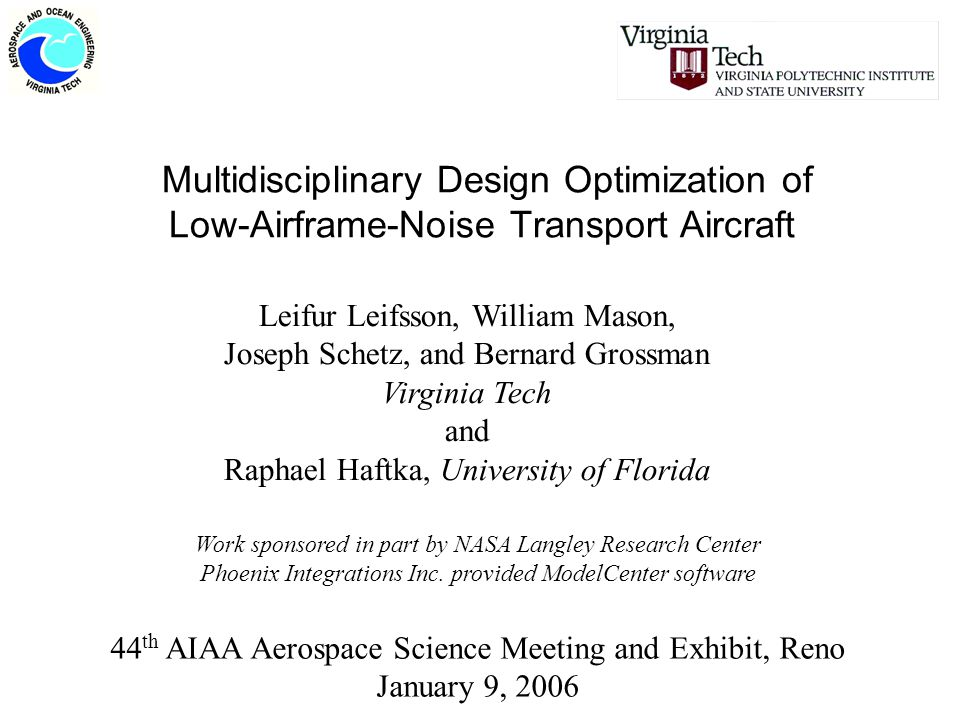 Multidisciplinary Design Optimization of Low-Airframe-Noise Transport Aircraft 44 th AIAA Aerospace Science Meeting and Exhibit, Reno January 9, 2006 Leifur Leifsson, William Mason, Joseph Schetz, and Bernard Grossman Virginia Tech and Raphael Haftka, University of Florida Work sponsored in part by NASA Langley Research Center Phoenix Integrations Inc.